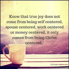 A True Christian Quotes Best of True Joy Does Not Come From Being Self Centered Spouse Work Or