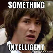 something intelligent - Conspiracy Keanu | Meme Generator via Relatably.com