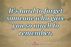 Forget Love Quotes Classy It's hard to forget someone who gave you so much to remember