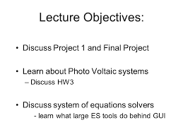 1 lecture objectives discuss project 1 and final project learn about photo voltaic systems discuss hw3 discuss system of equations solvers learn what