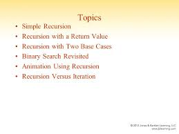 chapter recursion topics simple recursion recursion a 2 topics simple recursion recursion a return value recursion two base cases binary search re ed animation using recursion recursion versus