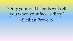 Only Your Real Friends Will Tell You When Your Face Is Dirty Extraordinary Proverb Friend