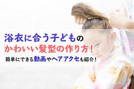 浴衣に合う子どものかわいい髪型の作り方簡単にできる動画やヘアアクセ