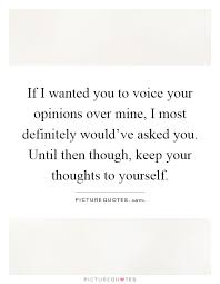Keep Your Opinions To Yourself Quotes Best Of If I Wanted You To Voice Your Opinions Over Mine I Most