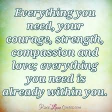 Good Quotes About Courage And Strength Stunning Everything You Need Your Courage Strength Compassion And Love
