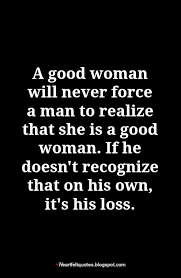 Good Woman Quotes Delectable A Good Woman Will Never Force A Man To Realize That She Is A Good