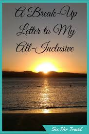 A Break Up Letter To My All Inclusive See Her Travel