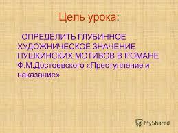 Презентация на тему Урок литературы в классе Пушкинские  3 Цель урока ОПРЕДЕЛИТЬ ГЛУБИННОЕ ХУДОЖНИЧЕСКОЕ ЗНАЧЕНИЕ ПУШКИНСКИХ МОТИВОВ В РОМАНЕ Ф М Достоевского Преступление и наказание