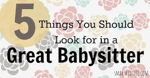 Things To Do With A Babysitter 5 Things You Should Look For In A Great Babysitter Smart Kids 101