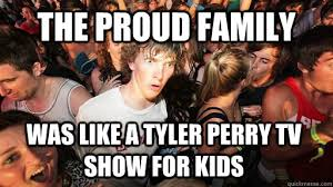 The proud family was like a Tyler Perry tv show for kids - Sudden ... via Relatably.com