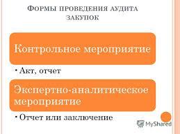 Презентация на тему А УДИТ В СФЕРЕ ЗАКУПОК ОСНОВНЫЕ ПРОБЛЕМЫ И  3 Ф ОРМЫ ПРОВЕДЕНИЯ АУДИТА ЗАКУПОК Контрольное мероприятие Акт отчет Экспертно аналитическое мероприятие Отчет или заключение