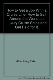 how to get a job a cruise line how to sail around the world how to get a job a cruise line how to sail around the world on luxury cruise ships and get paid for it mary fallon miller 9780962401961 com