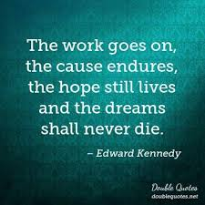 Ted Kennedy Quotes The Dream Lives On Best Of The Work Goes On The Cause Endures The Hope Still Lives And The