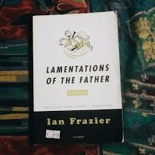 lamentations of the father essays by ian frazier books books   lamentations of the father essays by ian frazier