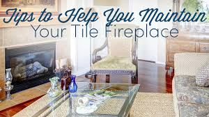 tips to help you maintain your tile fireplace
