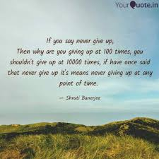 If You Say Never Give Up Quotes Writings By Shruti Banerjee