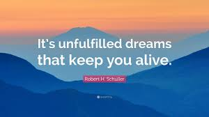 "Quotes About Unfulfilled Dreams Best of Robert H Schuller Quote ""It's Unfulfilled Dreams That Keep You"