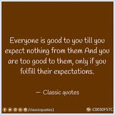 Quotes About Expectations Simple Classic Quotes Everyone Is Good To You Till You Expect Nothing From