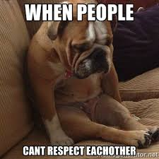 When people cant respect eachother - v sad dog | Meme Generator via Relatably.com