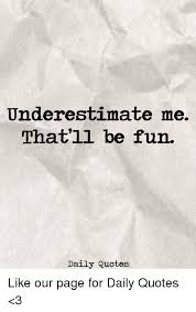 Fun Quotes Impressive Underestimate Me That'll Be Fun Daily Quotes Like Our Page For Daily