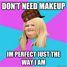 don t need makeup im perfect just the way i am don t