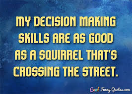 Decision Making Quotes Extraordinary My Decision Making Skills Are As Good As A Squirrel That's Crossing