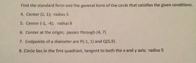 find the standard form and the general form of the circle that satisfies the given conditions