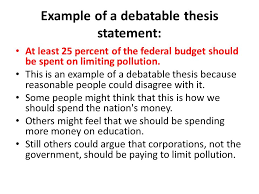 argumentative essay thesis the thesis statement or main claim  example of a debatable thesis statement at least 25 percent of the federal budget should