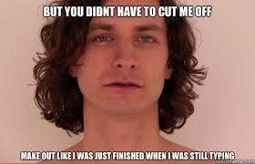But you didnt have to cut me off Make out like I was just finished ... via Relatably.com
