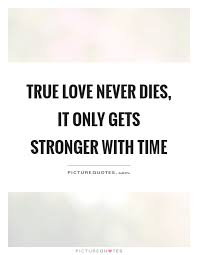 Quotes About Time And Love Amazing True Love Never Dies It Only Gets Stronger With Time Picture Quotes