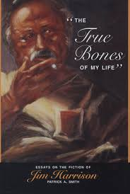 the true bones of my life essays on the fiction of jim harrison  717043