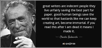 charles bukowski quote great writers are indecent people they great writers are indecent people they live unfairly saving the best part for paper good