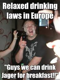 "Relaxed drinking laws in Europe ""Guys we can drink Jager for ... via Relatably.com"