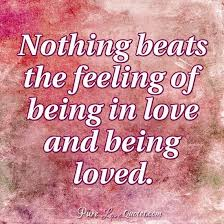 Quotes About Being Loved Unique Nothing Beats The Feeling Of Being In Love And Being Loved