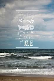 You Are The Only Fish In The Sea For Me Love Love Quotes Girly Girl