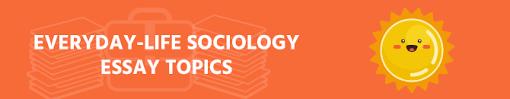 70 Interesting Sociology Essay Topics The List To All Tastes
