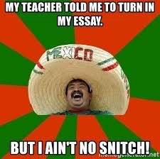 my teacher told me to turn in my essay but i ain t no snitch  my teacher told me to turn in my essay but i ain t no snitch successful mexican