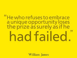 "He who refuses to embrace a unique opportunity loses the prize as surely as  if he had failed."" ~ William James 