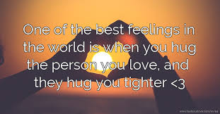 one of the best feelings in the world is when you hug the person you love