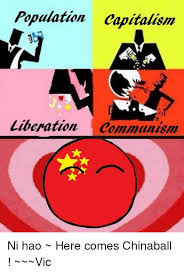 Ni Chinaball 曦陽 Capitalism Meme Comes Communism Liberation Here Capital ~~~vic On me Me ~ Population Hao