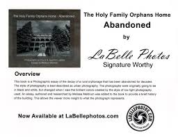 the holy family orphans home abandoned by labelle photos  this book is a photographic essay of the decay of a rural orphanage that has been abandoned for decades