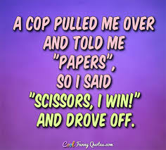 Stupid Funny Quotes Extraordinary A Cop Pulled Me Over And Told Me Papers So I Said Scissors I