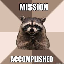 Mission accomplished - Evil Plotting Raccoon - quickmeme via Relatably.com