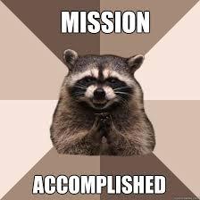 Mission accomplished - Evil Plotting Raccoon - quickmeme via Relatably.com