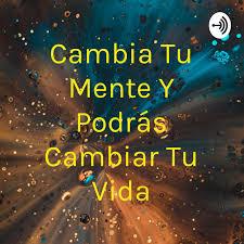 Cambia Tu Mente Y Podrás Cambiar Tu Vida (podcast) - Aurelio Chávez Gálvez    Listen Notes