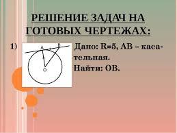 Презентация по геометрии на тему Касательная к окружности  РЕШЕНИЕ ЗАДАЧ НА ГОТОВЫХ ЧЕРТЕЖАХ 1 Дано r 5 ab