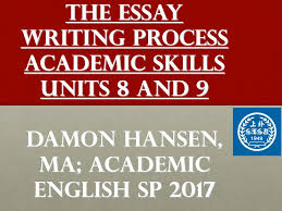 the essay writing process academic skills units and damon 1 the essay writing process academic skills units 8 and 9 damon hansen ma academic english sp 2017