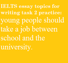 some suggest that young people should take a job between ielts essay topics education and work