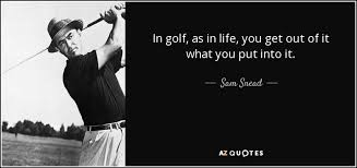 Golf And Life Quotes Fascinating Sam Snead Quote In Golf As In Life You Get Out Of It