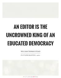 Quotes Editor Simple An Editor Is The Uncrowned King Of An Educated Democracy Picture